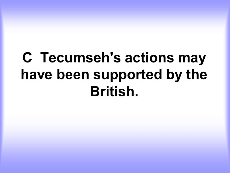 C Tecumseh s actions may have been supported by the British.