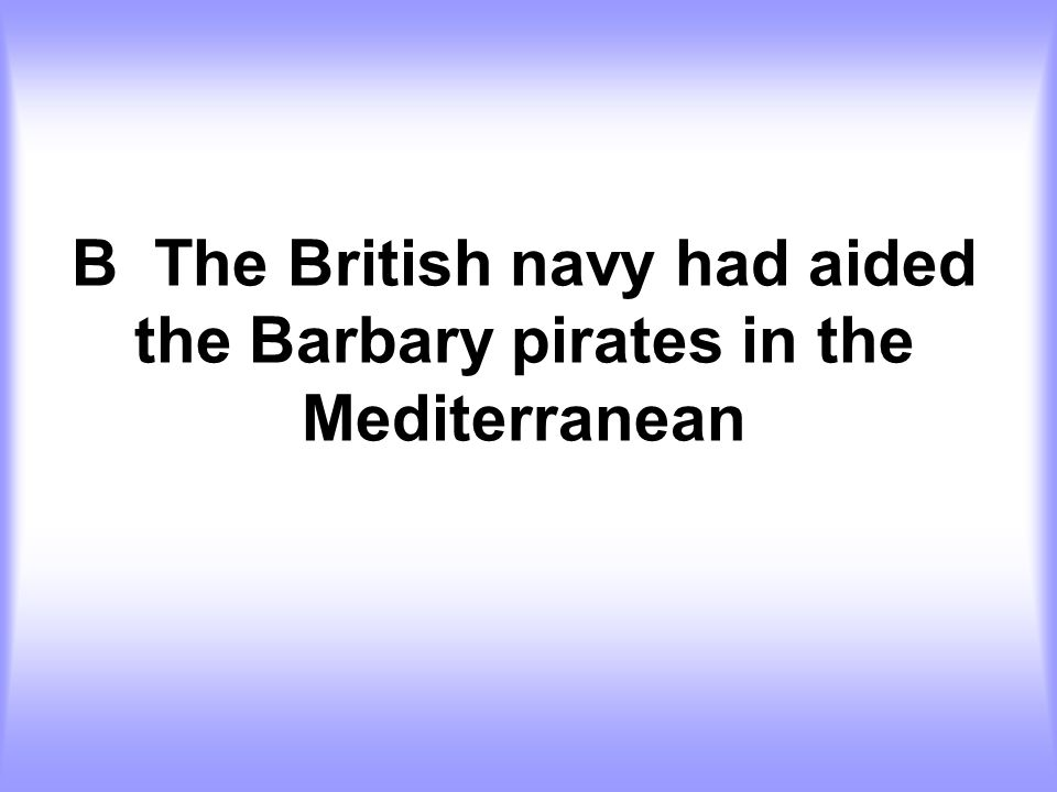 B The British navy had aided the Barbary pirates in the Mediterranean