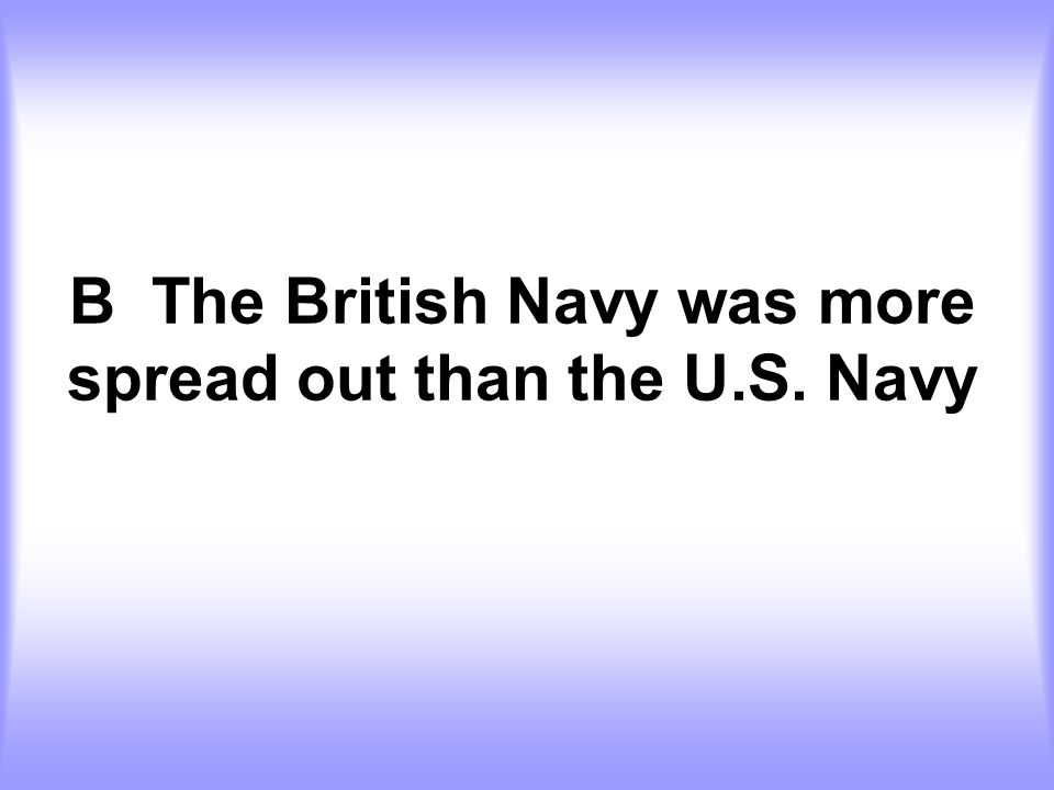 B The British Navy was more spread out than the U.S. Navy