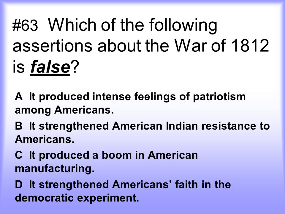 #63 Which of the following assertions about the War of 1812 is false
