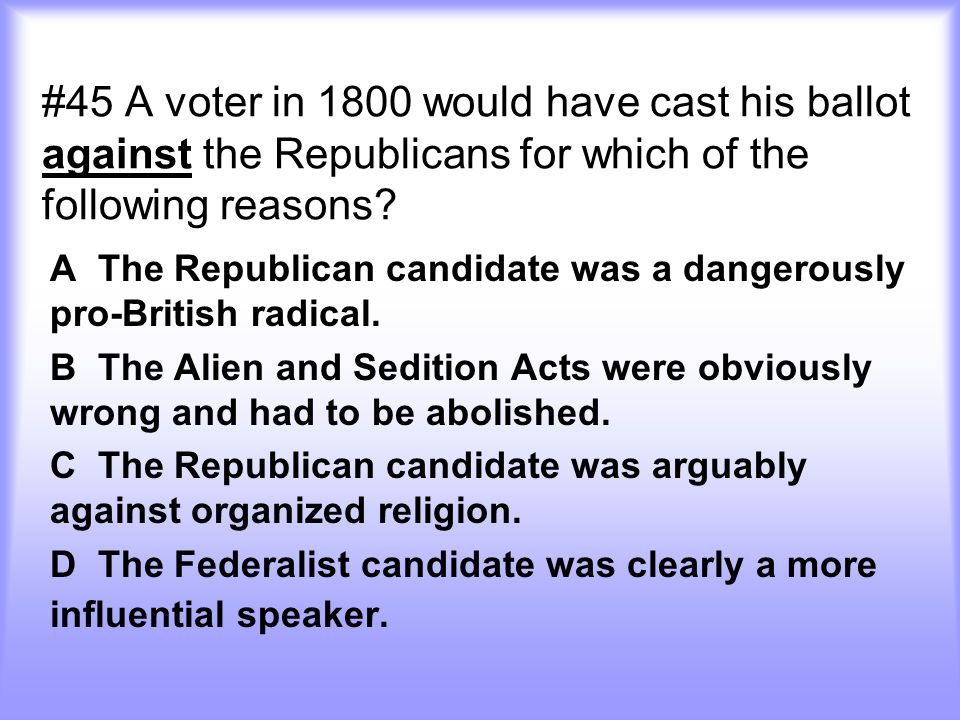 #45 A voter in 1800 would have cast his ballot against the Republicans for which of the following reasons