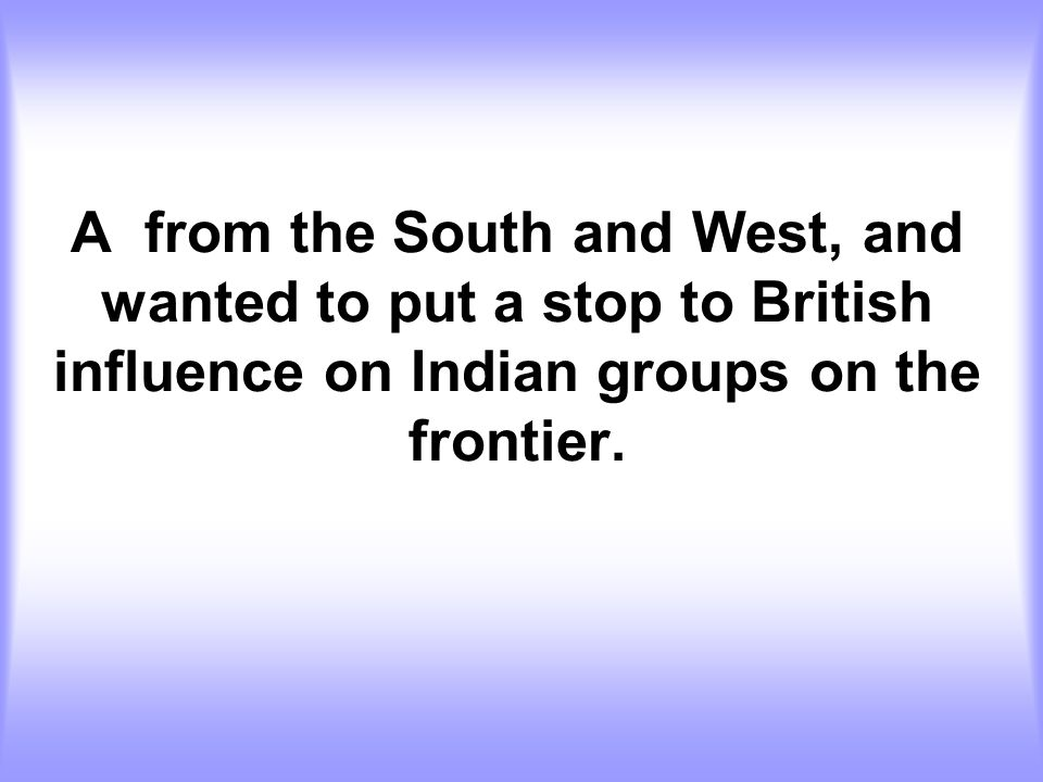 A from the South and West, and wanted to put a stop to British influence on Indian groups on the frontier.