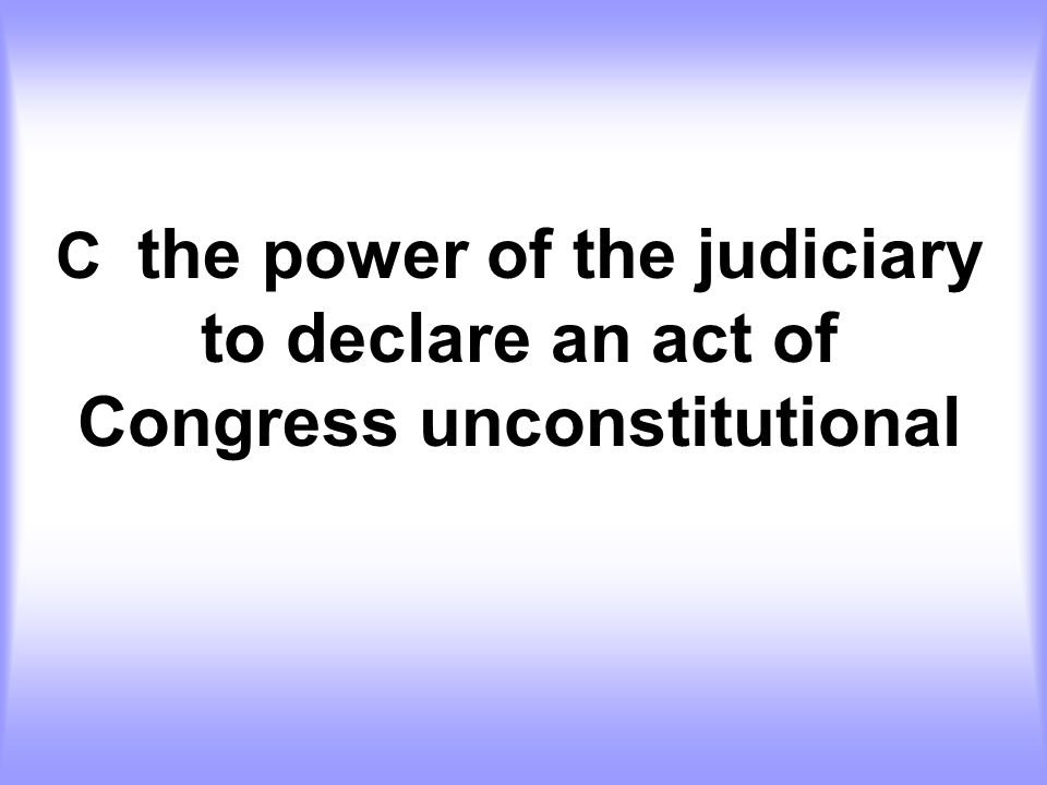 C the power of the judiciary to declare an act of Congress unconstitutional