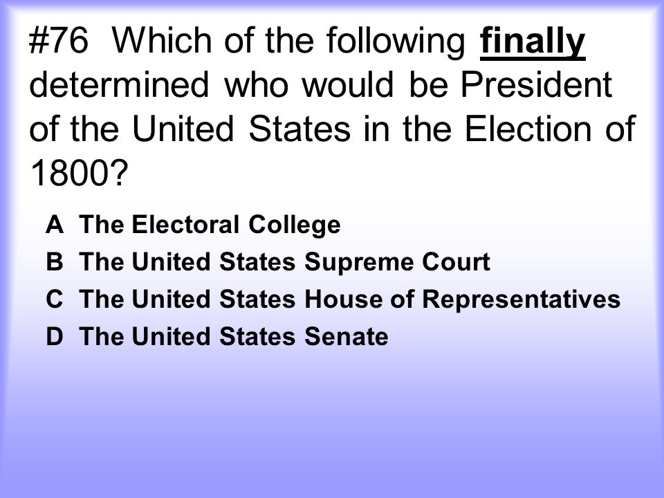 #76 Which of the following finally determined who would be President of the United States in the Election of 1800