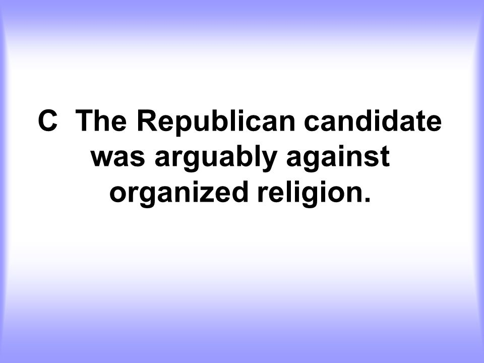 C The Republican candidate was arguably against organized religion.