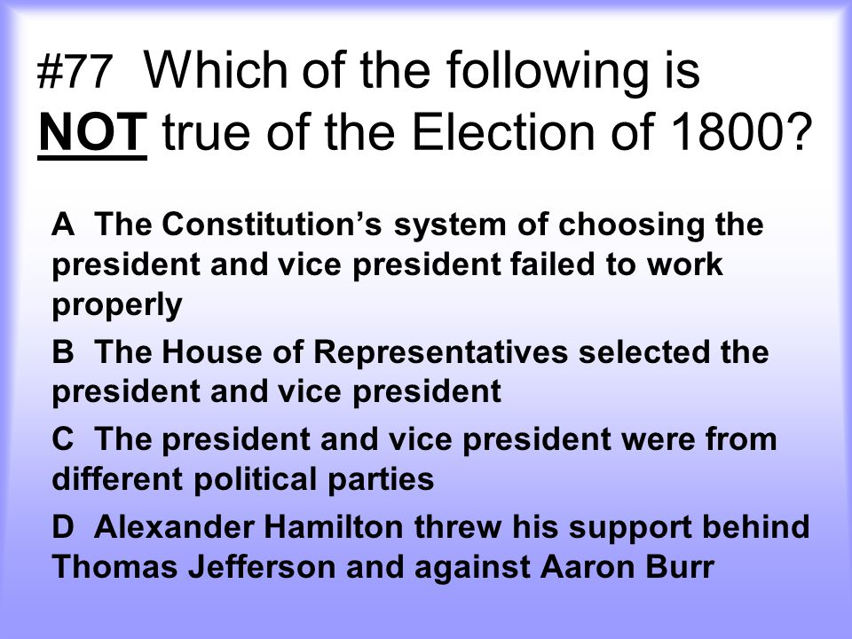 #77 Which of the following is NOT true of the Election of 1800