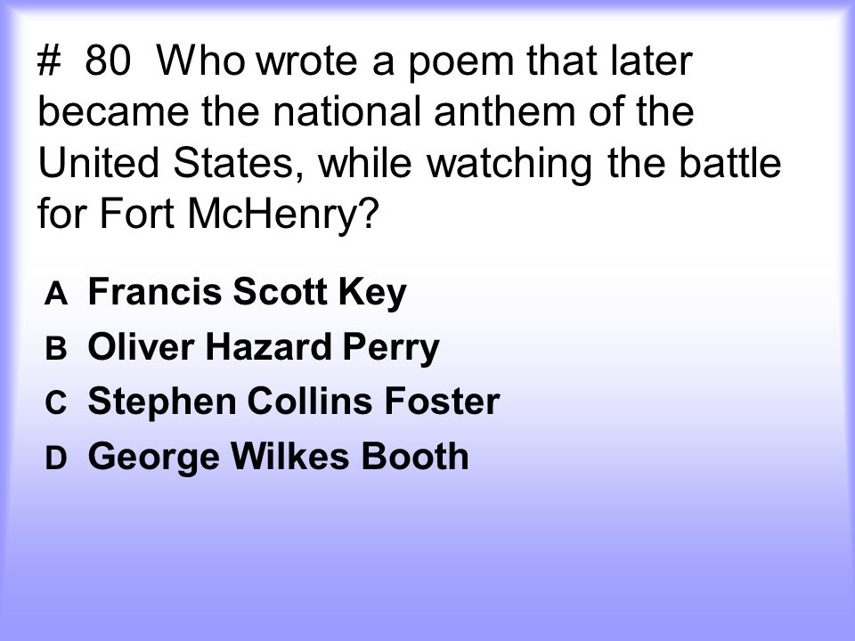 # 80 Who wrote a poem that later became the national anthem of the United States, while watching the battle for Fort McHenry