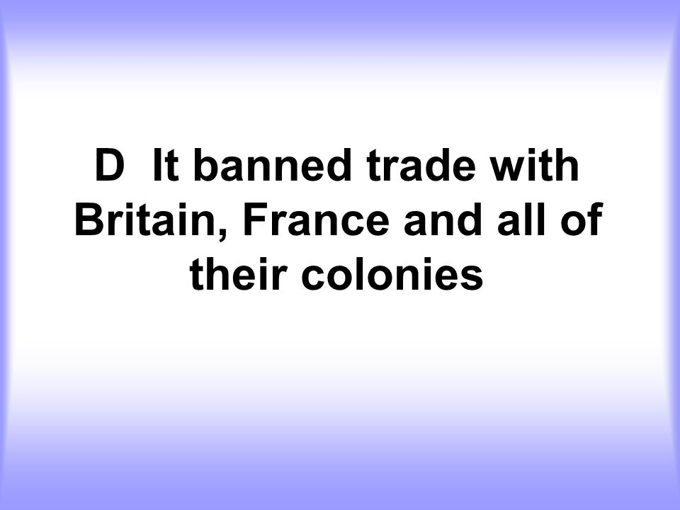 D It banned trade with Britain, France and all of their colonies