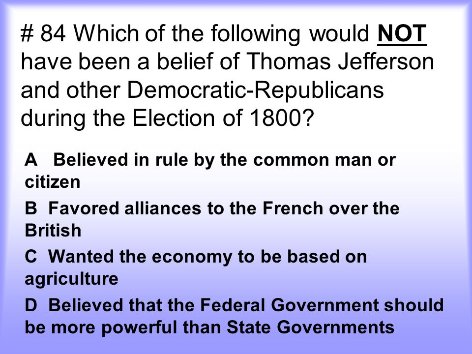 # 84 Which of the following would NOT have been a belief of Thomas Jefferson and other Democratic-Republicans during the Election of 1800
