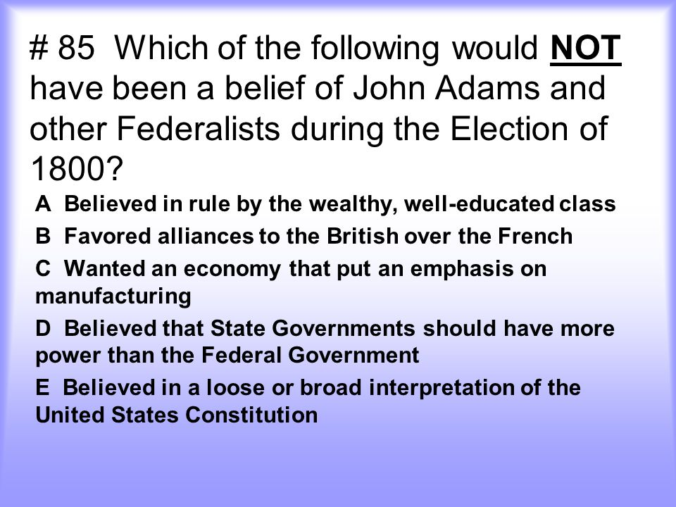 # 85 Which of the following would NOT have been a belief of John Adams and other Federalists during the Election of 1800