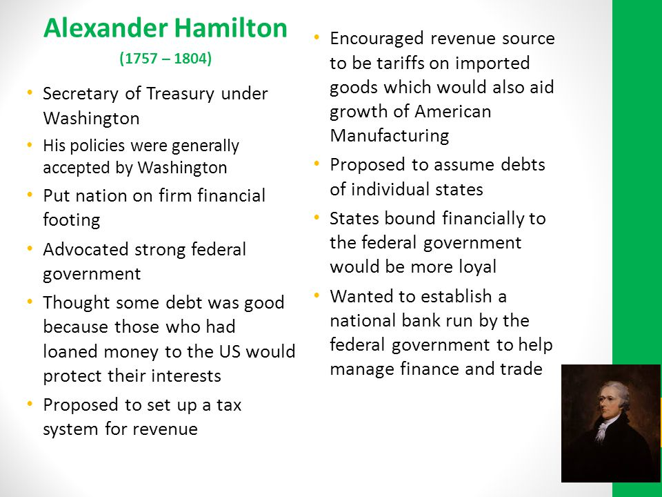 Alexander Hamilton (1757 – 1804) Encouraged revenue source to be tariffs on imported goods which would also aid growth of American Manufacturing.