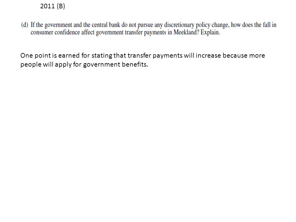 2011 (B) One point is earned for stating that transfer payments will increase because more people will apply for government benefits.