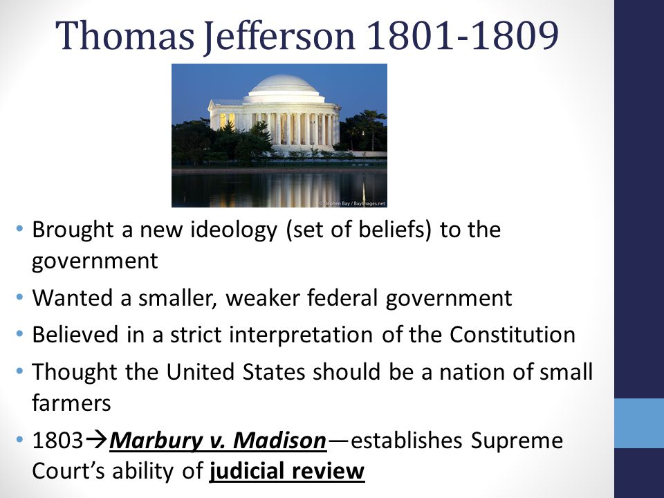 Thomas Jefferson 1801-1809 Brought a new ideology (set of beliefs) to the government. Wanted a smaller, weaker federal government.