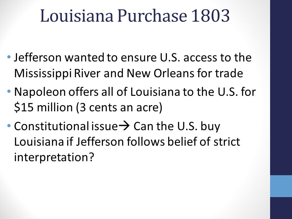 Louisiana Purchase 1803 Jefferson wanted to ensure U.S. access to the Mississippi River and New Orleans for trade.