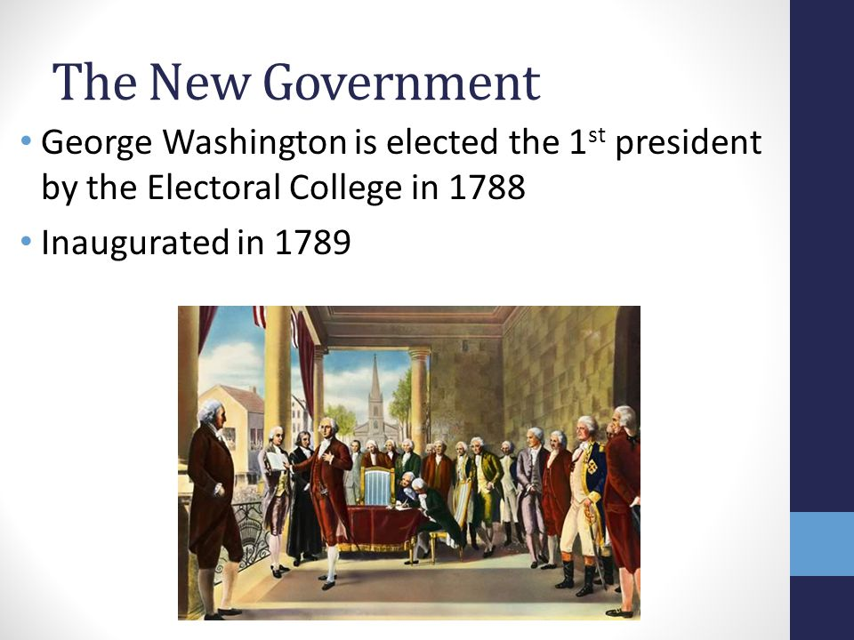 The New Government George Washington is elected the 1st president by the Electoral College in 1788.