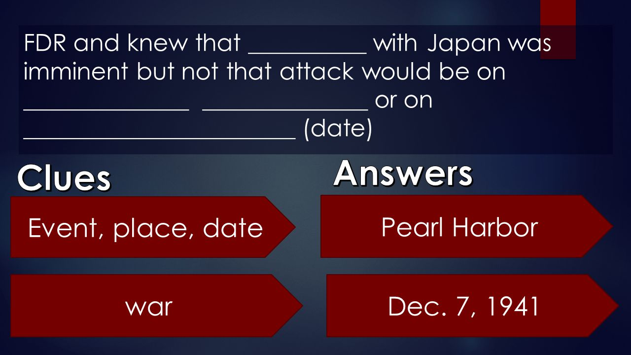 Answers Clues Event, place, date Pearl Harbor war Dec. 7, 1941