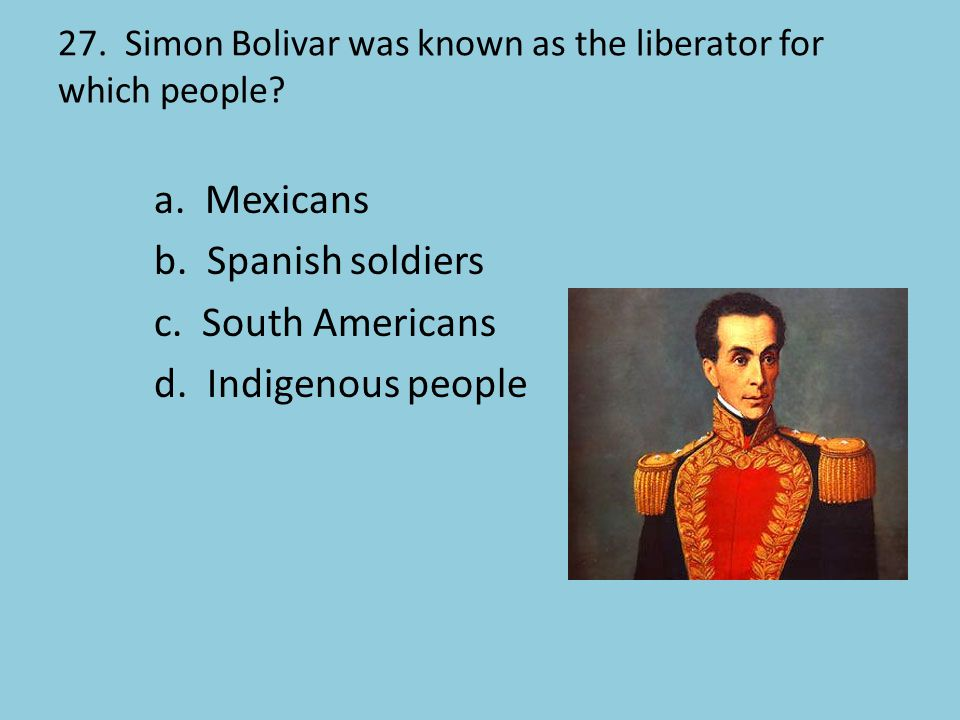 27. Simon Bolivar was known as the liberator for which people