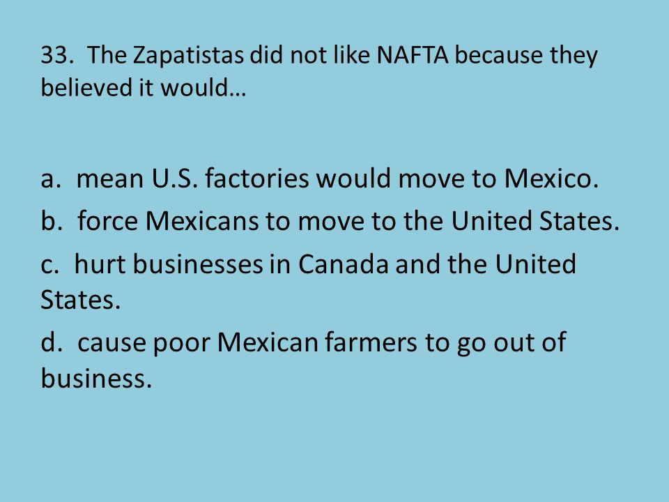 33. The Zapatistas did not like NAFTA because they believed it would…