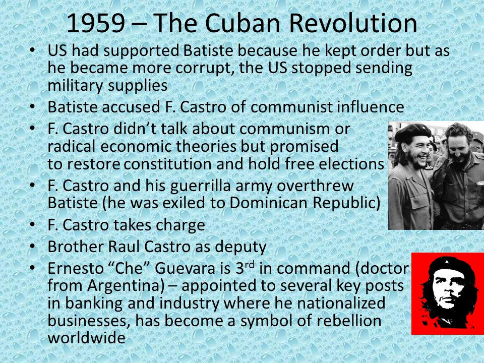 1959 – The Cuban Revolution US had supported Batiste because he kept order but as he became more corrupt, the US stopped sending military supplies.