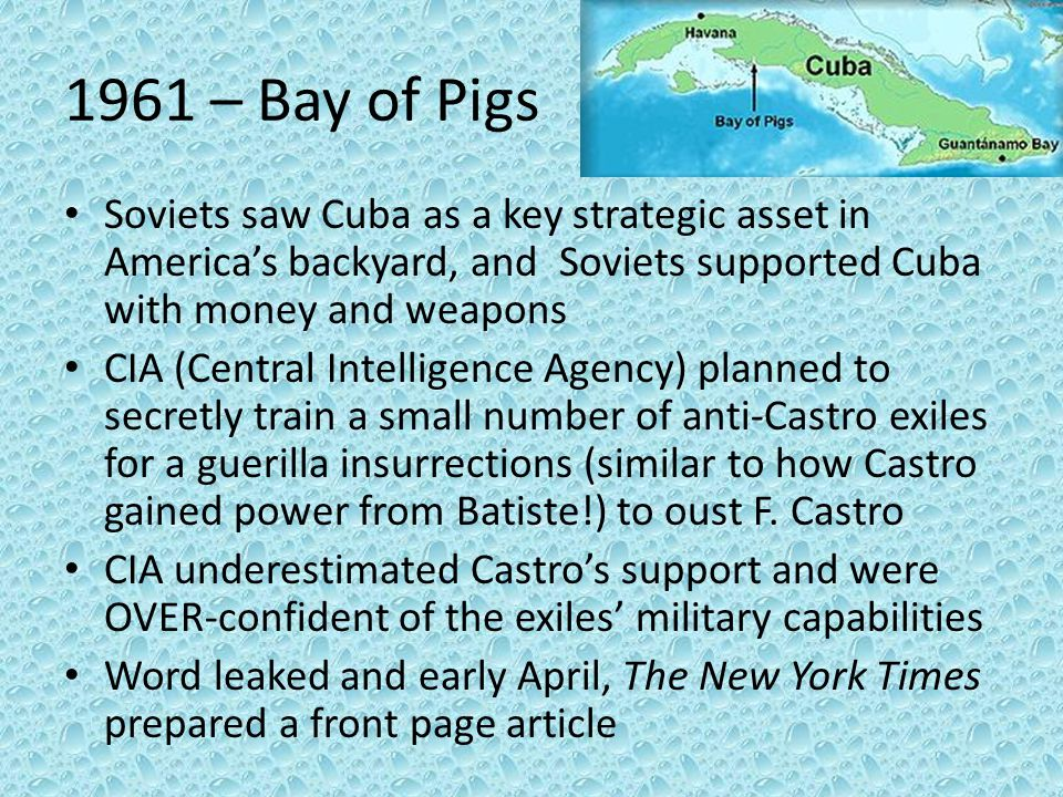 1961 – Bay of Pigs Soviets saw Cuba as a key strategic asset in America's backyard, and Soviets supported Cuba with money and weapons.