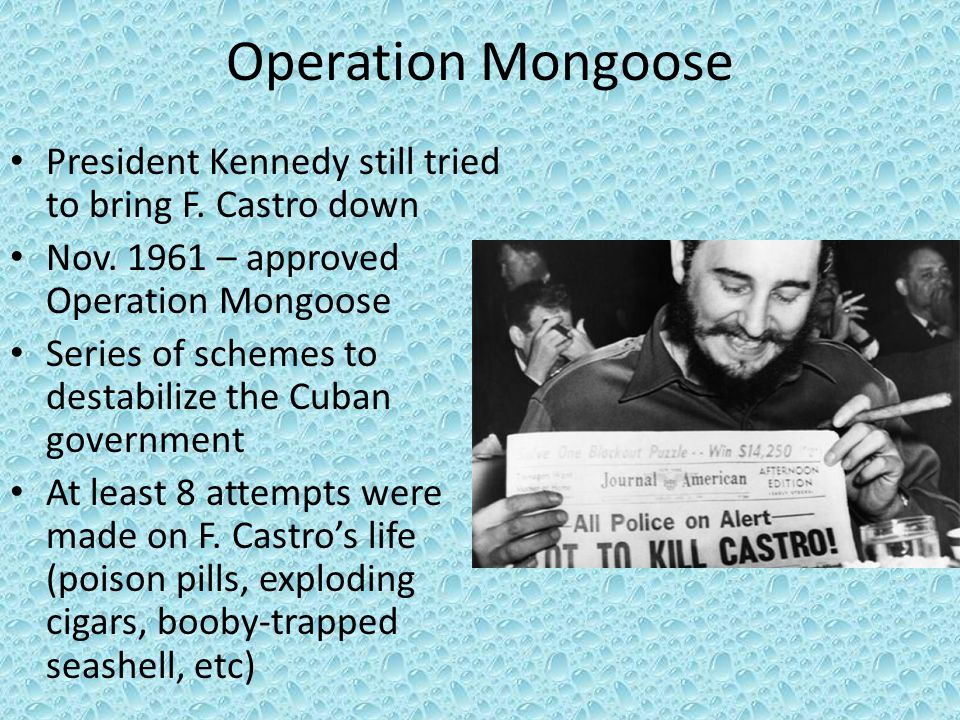 Operation Mongoose President Kennedy still tried to bring F. Castro down. Nov. 1961 – approved Operation Mongoose.
