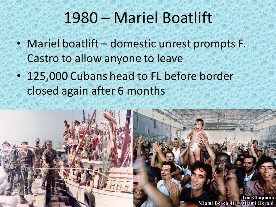 1980 – Mariel Boatlift Mariel boatlift – domestic unrest prompts F. Castro to allow anyone to leave.
