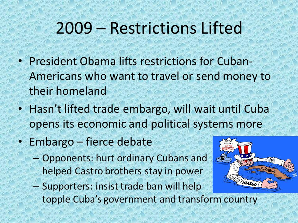 2009 – Restrictions Lifted President Obama lifts restrictions for Cuban-Americans who want to travel or send money to their homeland.