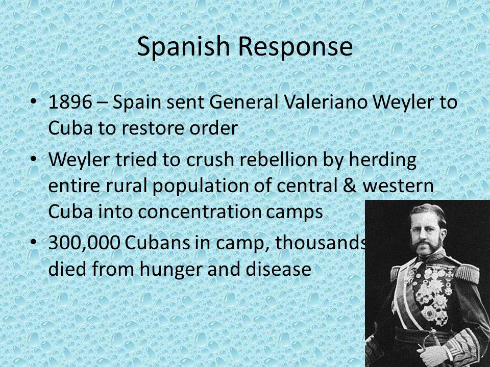Spanish Response 1896 – Spain sent General Valeriano Weyler to Cuba to restore order.
