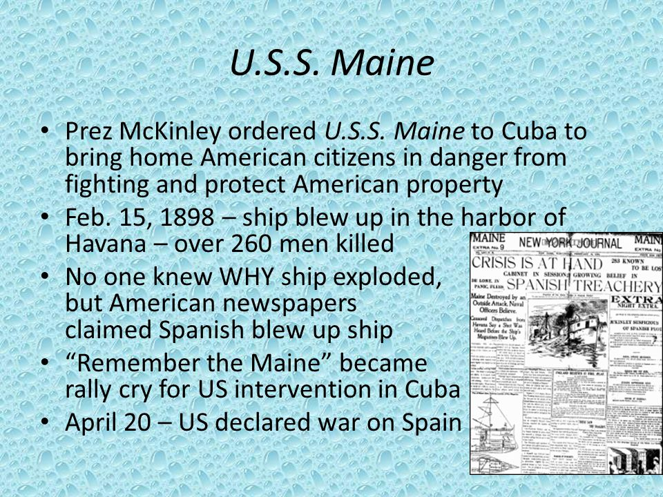 U.S.S. Maine Prez McKinley ordered U.S.S. Maine to Cuba to bring home American citizens in danger from fighting and protect American property.