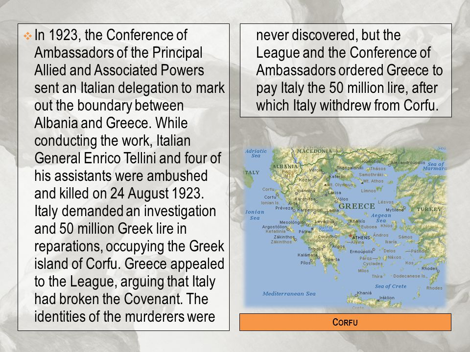 In 1923, the Conference of Ambassadors of the Principal Allied and Associated Powers sent an Italian delegation to mark out the boundary between Albania and Greece. While conducting the work, Italian General Enrico Tellini and four of his assistants were ambushed and killed on 24 August 1923. Italy demanded an investigation and 50 million Greek lire in reparations, occupying the Greek island of Corfu. Greece appealed to the League, arguing that Italy had broken the Covenant. The identities of the murderers were