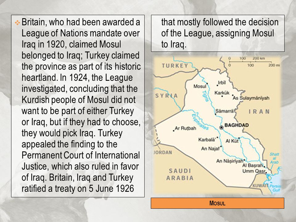 Britain, who had been awarded a League of Nations mandate over Iraq in 1920, claimed Mosul belonged to Iraq; Turkey claimed the province as part of its historic heartland. In 1924, the League investigated, concluding that the Kurdish people of Mosul did not want to be part of either Turkey or Iraq, but if they had to choose, they would pick Iraq. Turkey appealed the finding to the Permanent Court of International Justice, which also ruled in favor of Iraq. Britain, Iraq and Turkey ratified a treaty on 5 June 1926