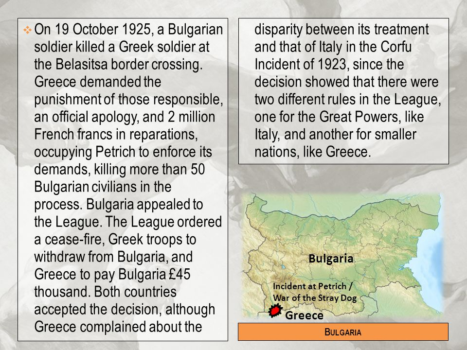 On 19 October 1925, a Bulgarian soldier killed a Greek soldier at the Belasitsa border crossing. Greece demanded the punishment of those responsible, an official apology, and 2 million French francs in reparations, occupying Petrich to enforce its demands, killing more than 50 Bulgarian civilians in the process. Bulgaria appealed to the League. The League ordered a cease-fire, Greek troops to withdraw from Bulgaria, and Greece to pay Bulgaria £45 thousand. Both countries accepted the decision, although Greece complained about the