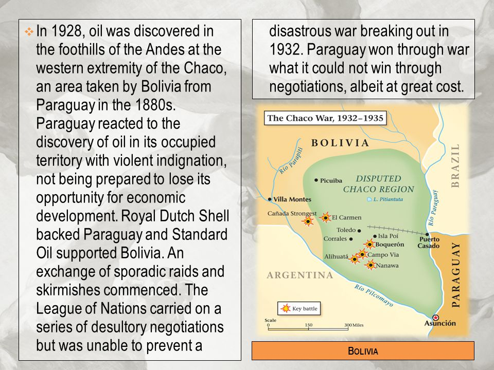 In 1928, oil was discovered in the foothills of the Andes at the western extremity of the Chaco, an area taken by Bolivia from Paraguay in the 1880s. Paraguay reacted to the discovery of oil in its occupied territory with violent indignation, not being prepared to lose its opportunity for economic development. Royal Dutch Shell backed Paraguay and Standard Oil supported Bolivia. An exchange of sporadic raids and skirmishes commenced. The League of Nations carried on a series of desultory negotiations but was unable to prevent a