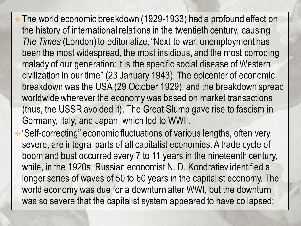 The world economic breakdown (1929-1933) had a profound effect on the history of international relations in the twentieth century, causing The Times (London) to editorialize, Next to war, unemployment has been the most widespread, the most insidious, and the most corroding malady of our generation: it is the specific social disease of Western civilization in our time (23 January 1943). The epicenter of economic breakdown was the USA (29 October 1929), and the breakdown spread worldwide wherever the economy was based on market transactions (thus, the USSR avoided it). The Great Slump gave rise to fascism in Germany, Italy, and Japan, which led to WWII.