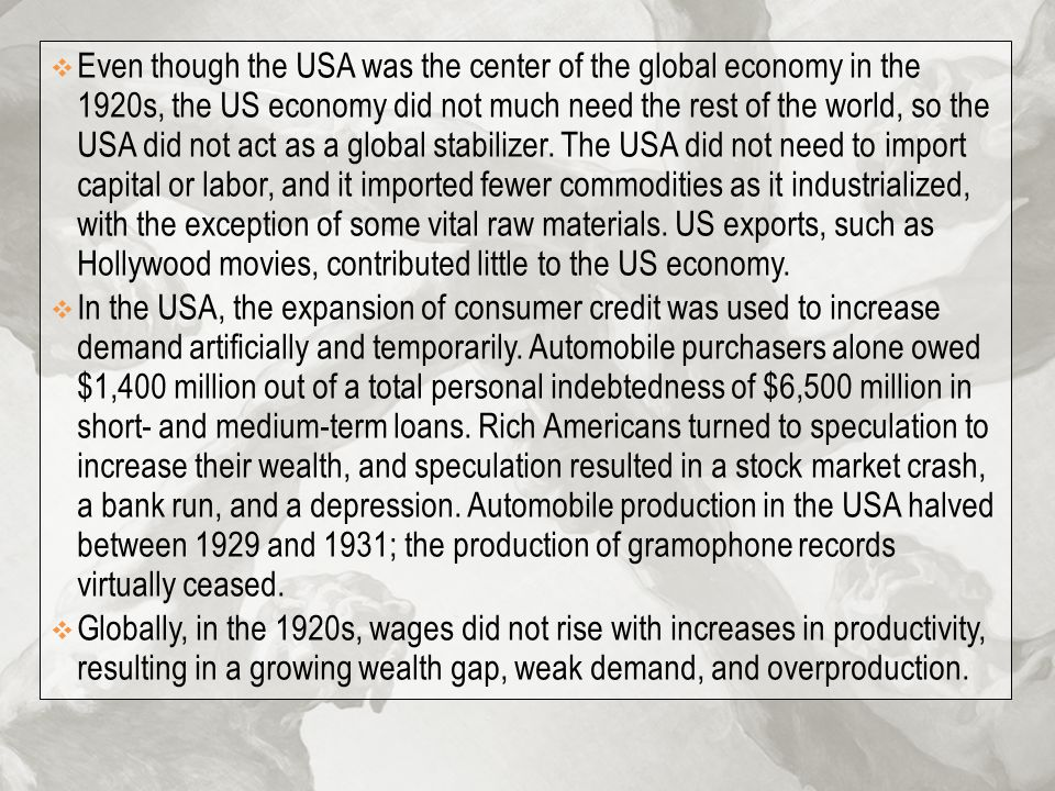 Even though the USA was the center of the global economy in the 1920s, the US economy did not much need the rest of the world, so the USA did not act as a global stabilizer. The USA did not need to import capital or labor, and it imported fewer commodities as it industrialized, with the exception of some vital raw materials. US exports, such as Hollywood movies, contributed little to the US economy.