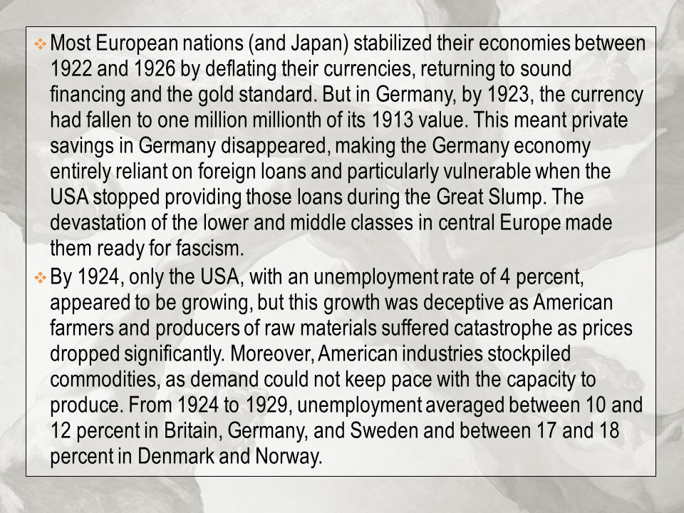 Most European nations (and Japan) stabilized their economies between 1922 and 1926 by deflating their currencies, returning to sound financing and the gold standard. But in Germany, by 1923, the currency had fallen to one million millionth of its 1913 value. This meant private savings in Germany disappeared, making the Germany economy entirely reliant on foreign loans and particularly vulnerable when the USA stopped providing those loans during the Great Slump. The devastation of the lower and middle classes in central Europe made them ready for fascism.