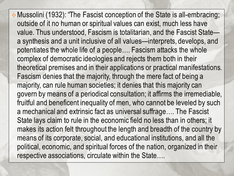 Mussolini (1932): The Fascist conception of the State is all-embracing; outside of it no human or spiritual values can exist, much less have value.