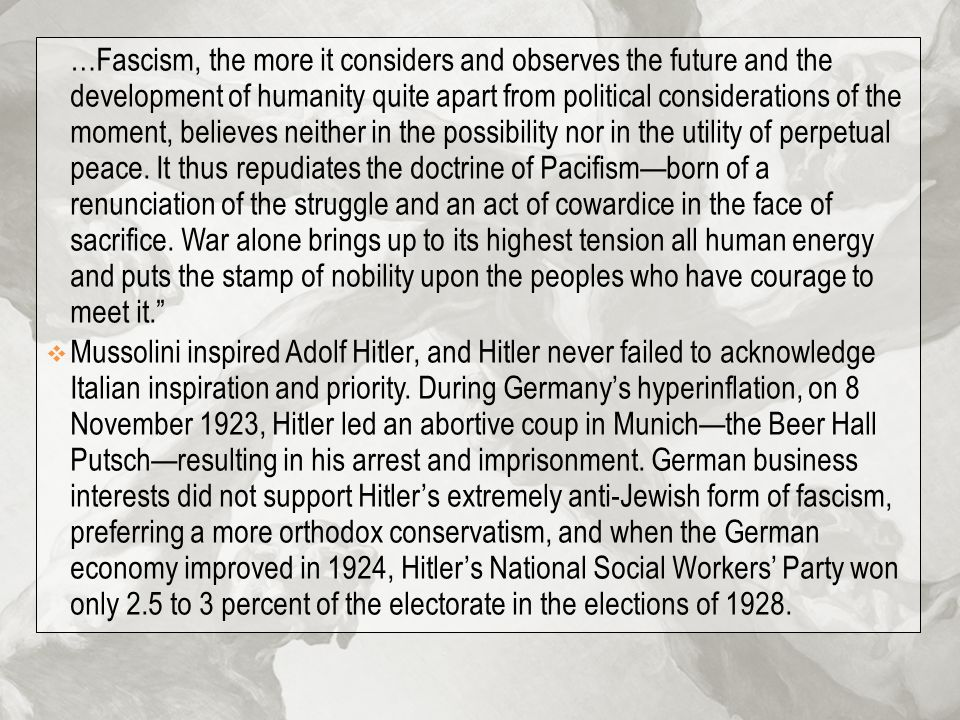 …Fascism, the more it considers and observes the future and the development of humanity quite apart from political considerations of the moment, believes neither in the possibility nor in the utility of perpetual peace. It thus repudiates the doctrine of Pacifism—born of a renunciation of the struggle and an act of cowardice in the face of sacrifice. War alone brings up to its highest tension all human energy and puts the stamp of nobility upon the peoples who have courage to meet it.