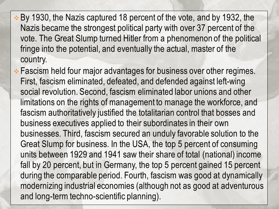By 1930, the Nazis captured 18 percent of the vote, and by 1932, the Nazis became the strongest political party with over 37 percent of the vote. The Great Slump turned Hitler from a phenomenon of the political fringe into the potential, and eventually the actual, master of the country.