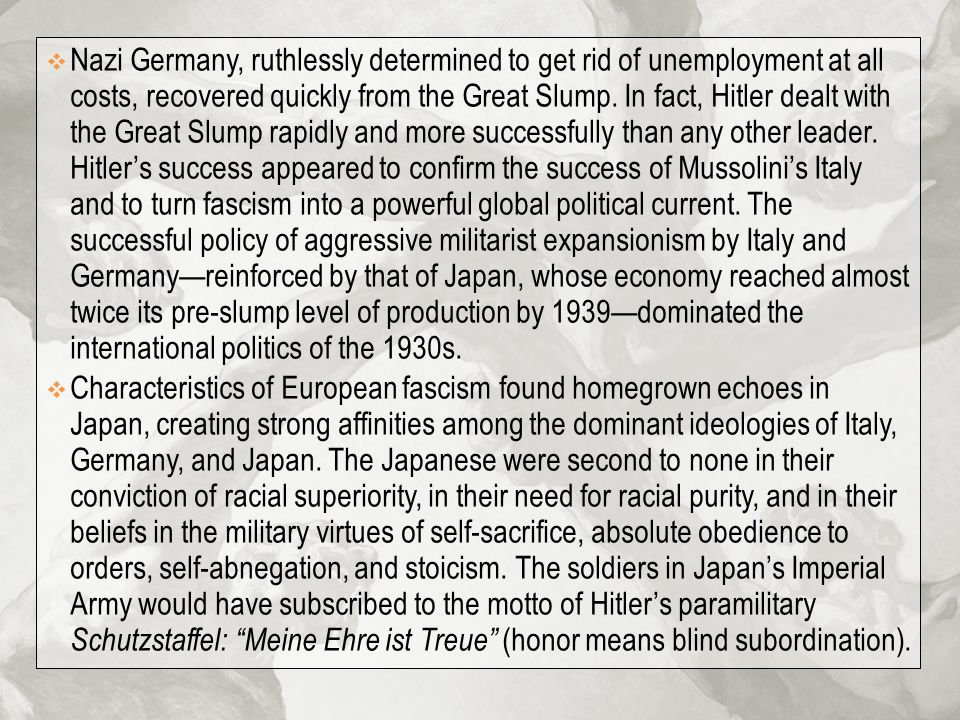 Nazi Germany, ruthlessly determined to get rid of unemployment at all costs, recovered quickly from the Great Slump. In fact, Hitler dealt with the Great Slump rapidly and more successfully than any other leader. Hitler's success appeared to confirm the success of Mussolini's Italy and to turn fascism into a powerful global political current. The successful policy of aggressive militarist expansionism by Italy and Germany—reinforced by that of Japan, whose economy reached almost twice its pre-slump level of production by 1939—dominated the international politics of the 1930s.