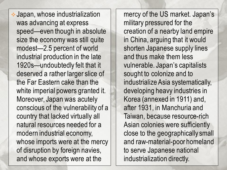 Japan, whose industrialization was advancing at express speed—even though in absolute size the economy was still quite modest—2.5 percent of world industrial production in the late 1920s—undoubtedly felt that it deserved a rather larger slice of the Far Eastern cake than the white imperial powers granted it. Moreover, Japan was acutely conscious of the vulnerability of a country that lacked virtually all natural resources needed for a modern industrial economy, whose imports were at the mercy of disruption by foreign navies, and whose exports were at the