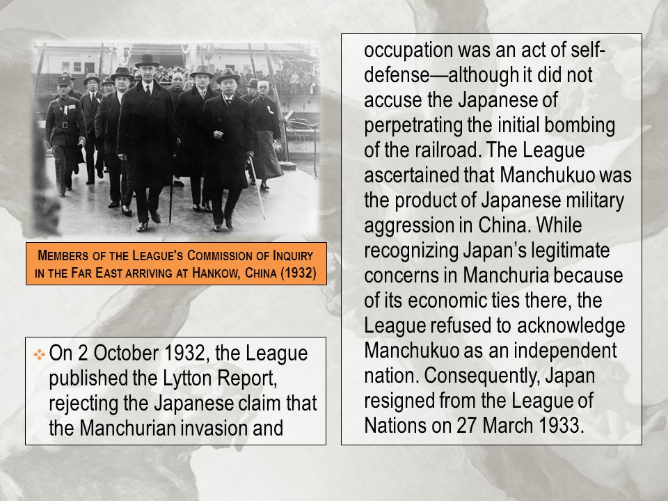 occupation was an act of self- defense—although it did not accuse the Japanese of perpetrating the initial bombing of the railroad. The League ascertained that Manchukuo was the product of Japanese military aggression in China. While recognizing Japan's legitimate concerns in Manchuria because of its economic ties there, the League refused to acknowledge Manchukuo as an independent nation. Consequently, Japan resigned from the League of Nations on 27 March 1933.