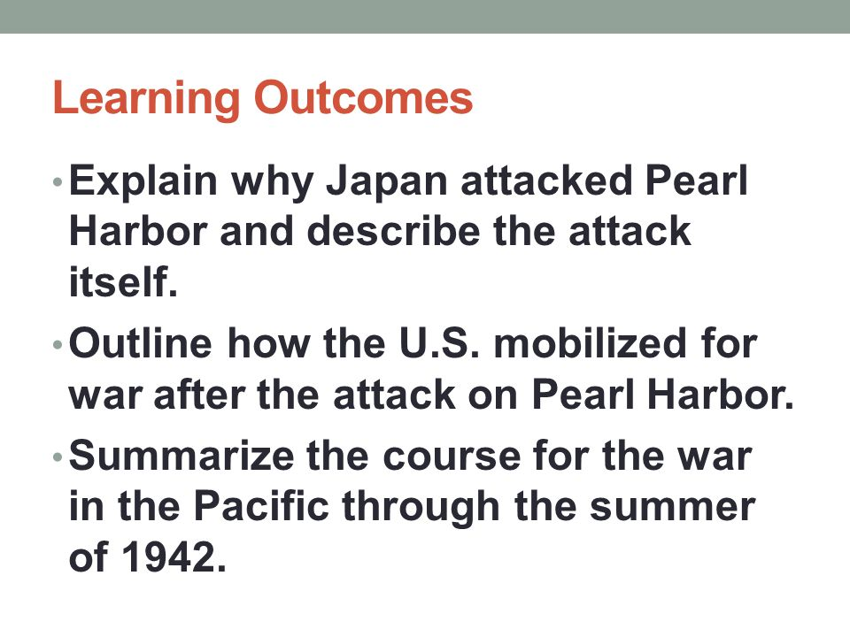 Learning Outcomes Explain why Japan attacked Pearl Harbor and describe the attack itself.