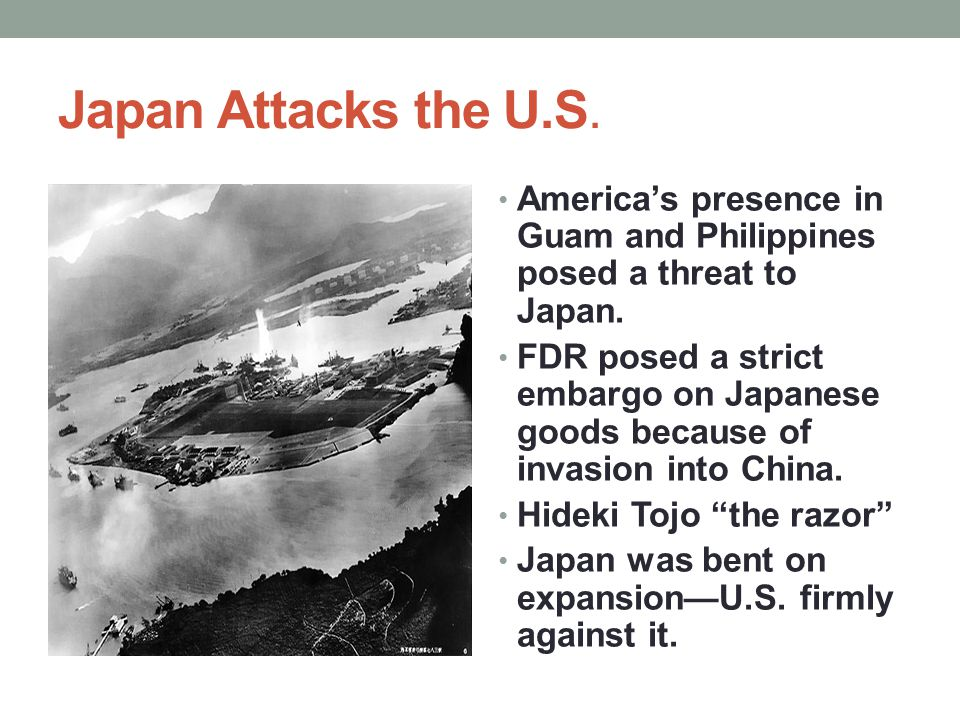 Japan Attacks the U.S. America's presence in Guam and Philippines posed a threat to Japan.