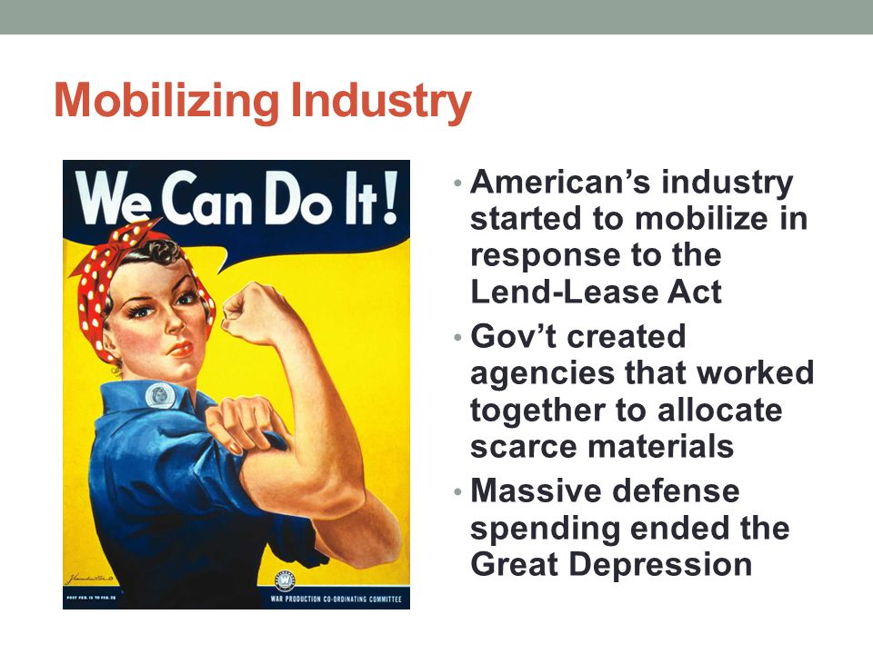 Mobilizing Industry American's industry started to mobilize in response to the Lend-Lease Act.