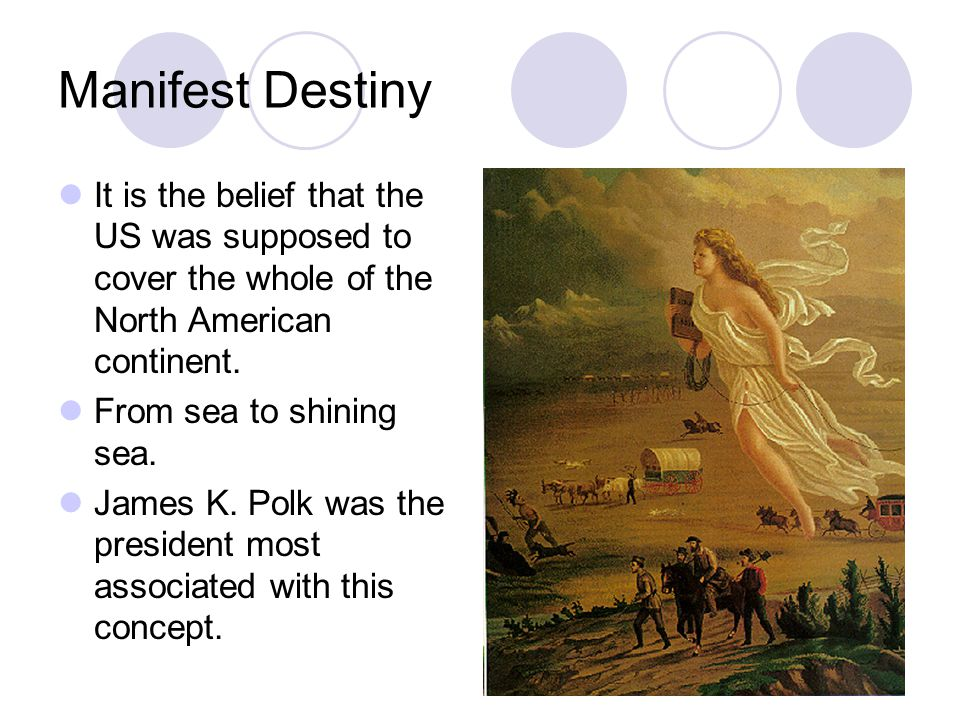 Manifest Destiny It is the belief that the US was supposed to cover the whole of the North American continent.