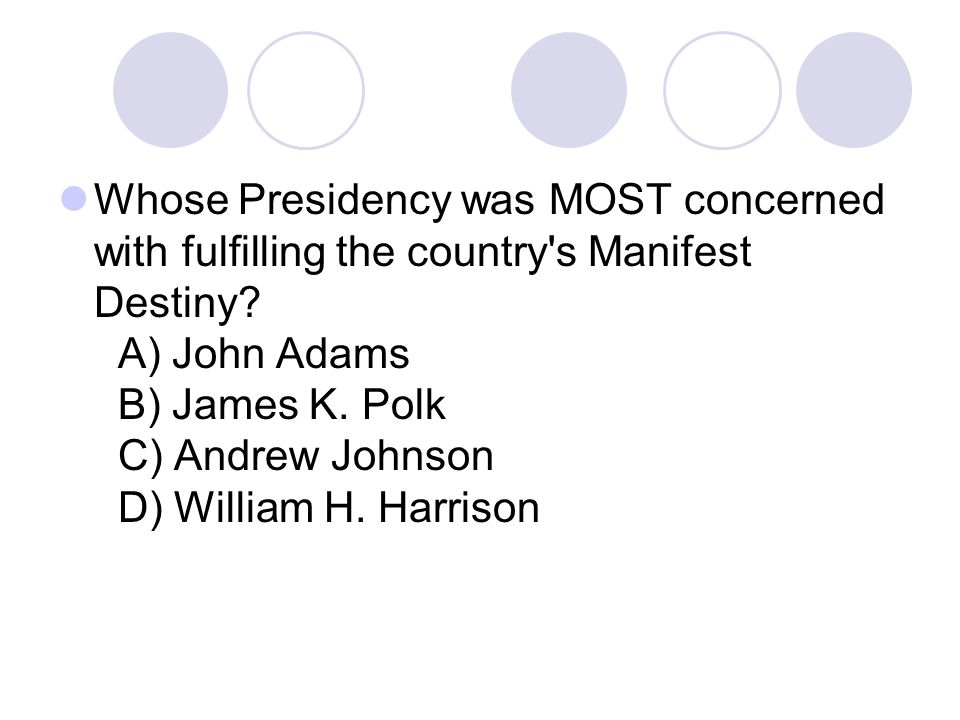 Whose Presidency was MOST concerned with fulfilling the country s Manifest Destiny.