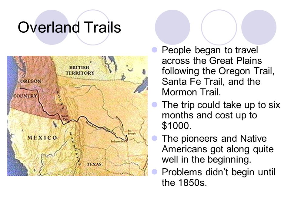 Overland Trails People began to travel across the Great Plains following the Oregon Trail, Santa Fe Trail, and the Mormon Trail.