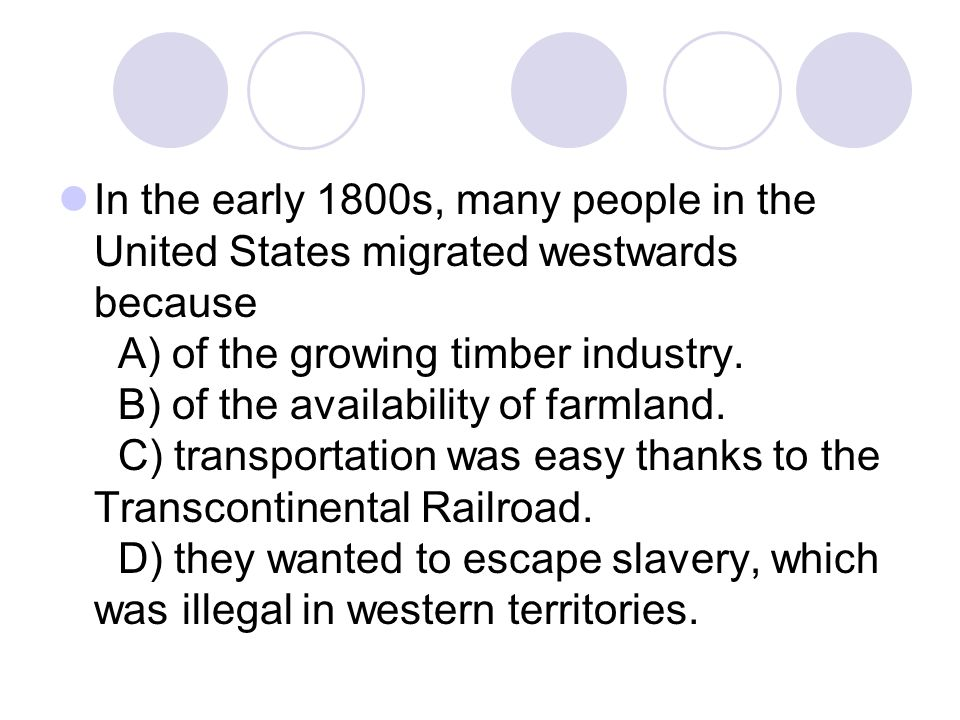 In the early 1800s, many people in the United States migrated westwards because A) of the growing timber industry.