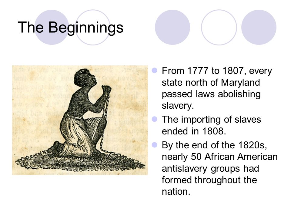 The Beginnings From 1777 to 1807, every state north of Maryland passed laws abolishing slavery. The importing of slaves ended in 1808.